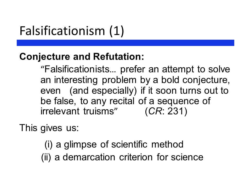 "Falsificationism (1) Conjecture and Refutation: "" Falsificationists … prefer an attempt to solve an interesting problem by a bold conjecture, even (an"