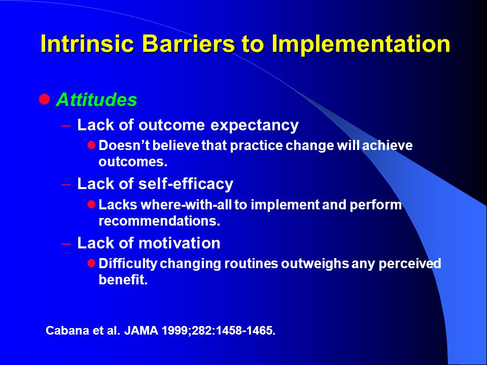 Intrinsic Barriers to Implementation Attitudes –Lack of outcome expectancy Doesn't believe that practice change will achieve outcomes.