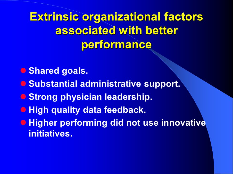 Extrinsic organizational factors associated with better performance Shared goals.