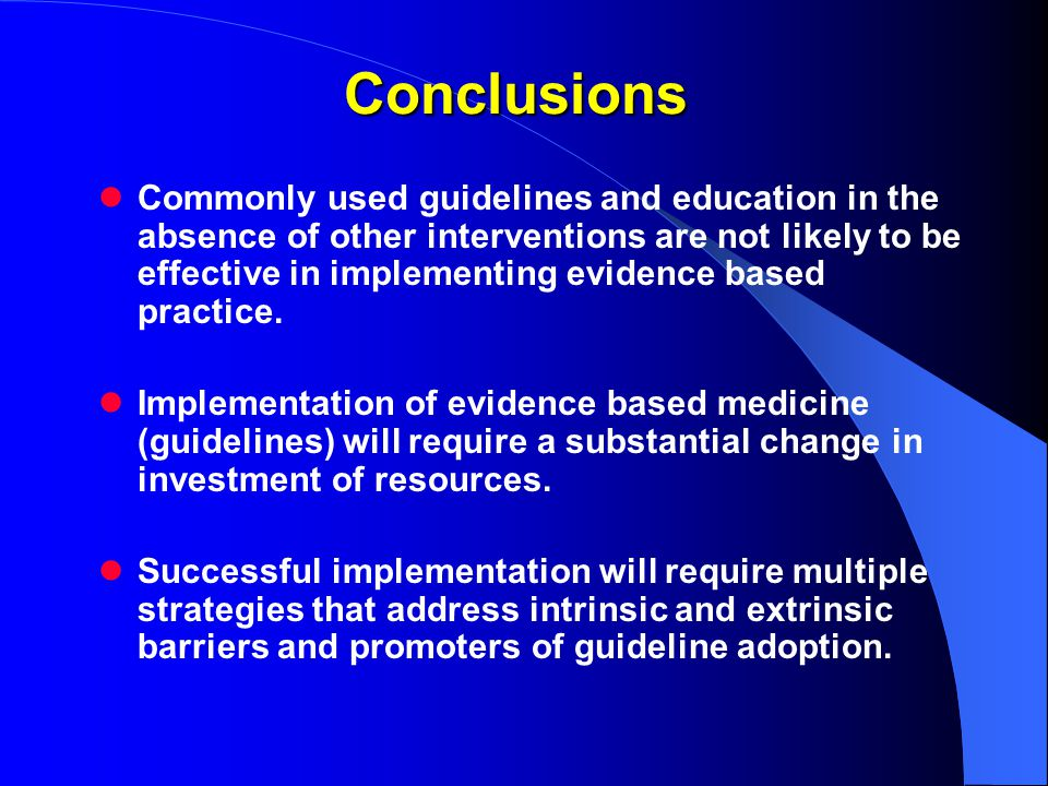 Conclusions Commonly used guidelines and education in the absence of other interventions are not likely to be effective in implementing evidence based practice.