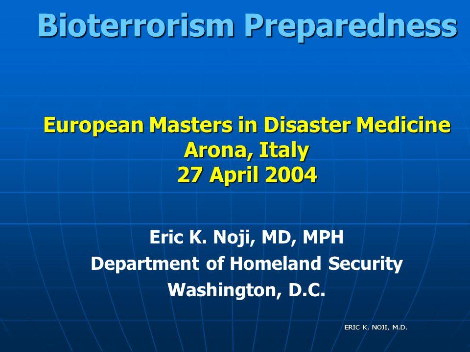 ERIC K. NOJI, M.D. Bioterrorism Preparedness European Masters in Disaster Medicine Arona, Italy 27 April 2004 Eric K. Noji, MD, MPH Department of Home