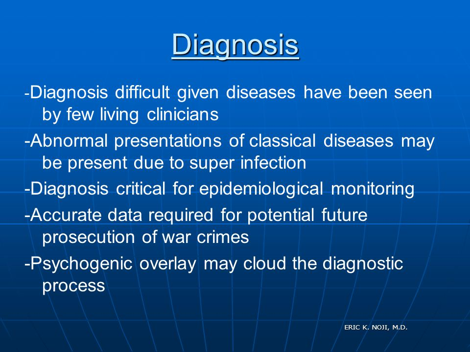 ERIC K. NOJI, M.D. Diagnosis - Diagnosis difficult given diseases have been seen by few living clinicians -Abnormal presentations of classical disease