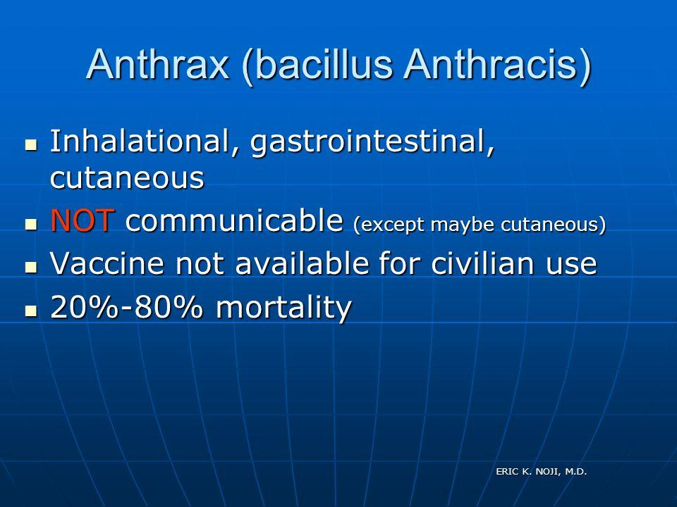 ERIC K. NOJI, M.D. Anthrax (bacillus Anthracis) Inhalational, gastrointestinal, cutaneous Inhalational, gastrointestinal, cutaneous NOT communicable (