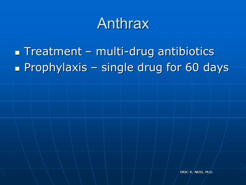 ERIC K. NOJI, M.D. Anthrax Treatment – multi-drug antibiotics Treatment – multi-drug antibiotics Prophylaxis – single drug for 60 days Prophylaxis – s