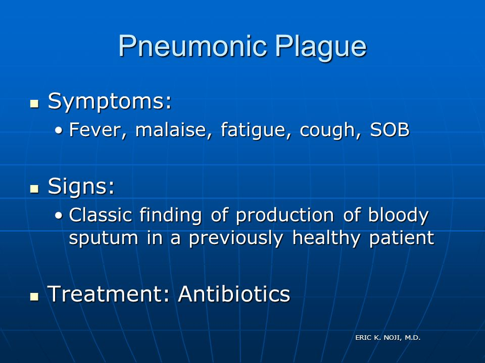 ERIC K. NOJI, M.D. Pneumonic Plague Symptoms: Symptoms: Fever, malaise, fatigue, cough, SOBFever, malaise, fatigue, cough, SOB Signs: Signs: Classic f