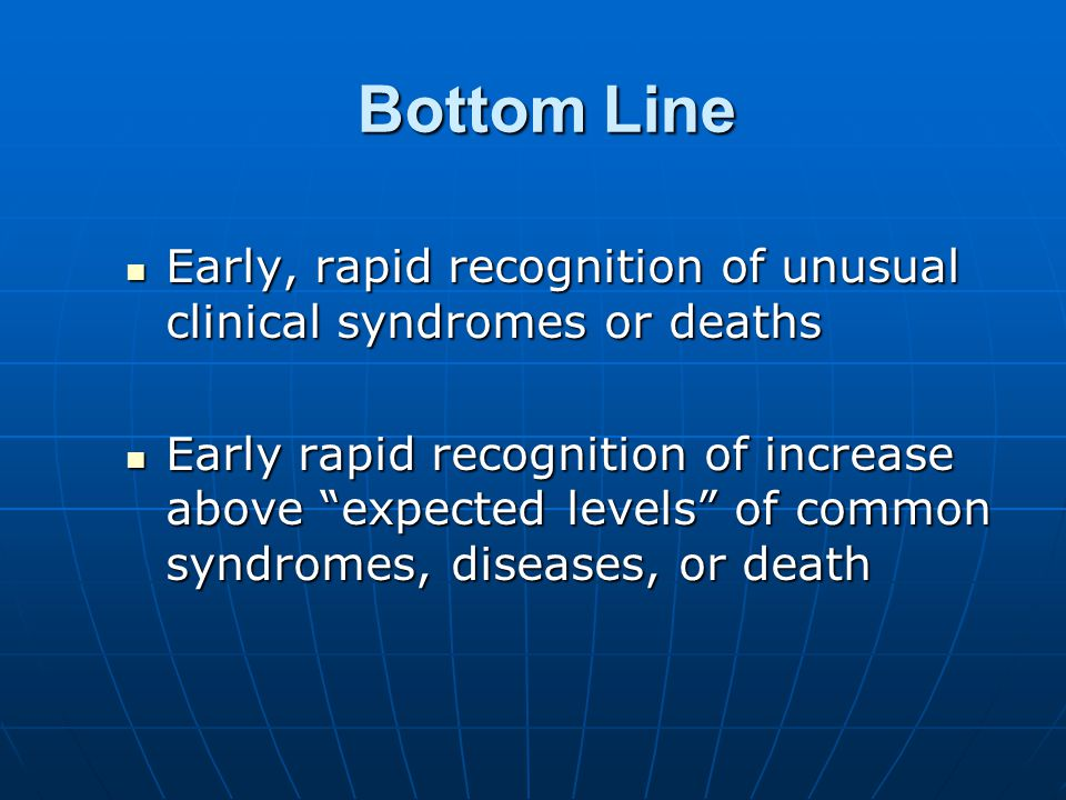 Bottom Line Early, rapid recognition of unusual clinical syndromes or deaths Early, rapid recognition of unusual clinical syndromes or deaths Early rapid recognition of increase above expected levels of common syndromes, diseases, or death Early rapid recognition of increase above expected levels of common syndromes, diseases, or death