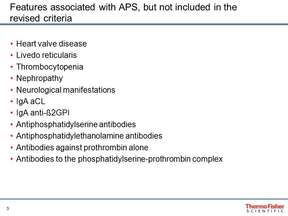 3 Features associated with APS, but not included in the revised criteria Heart valve disease Livedo reticularis Thrombocytopenia Nephropathy Neurological manifestations IgA aCL IgA anti-ß2GPI Antiphosphatidylserine antibodies Antiphosphatidylethanolamine antibodies Antibodies against prothrombin alone Antibodies to the phosphatidylserine-prothrombin complex
