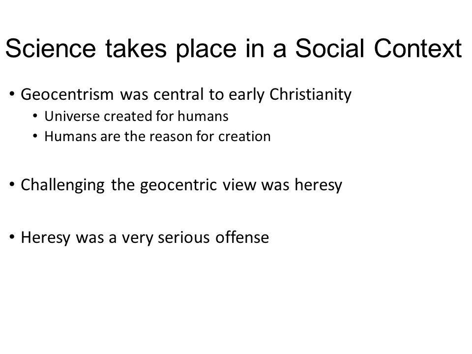 Science takes place in a Social Context Geocentrism was central to early Christianity Universe created for humans Humans are the reason for creation C