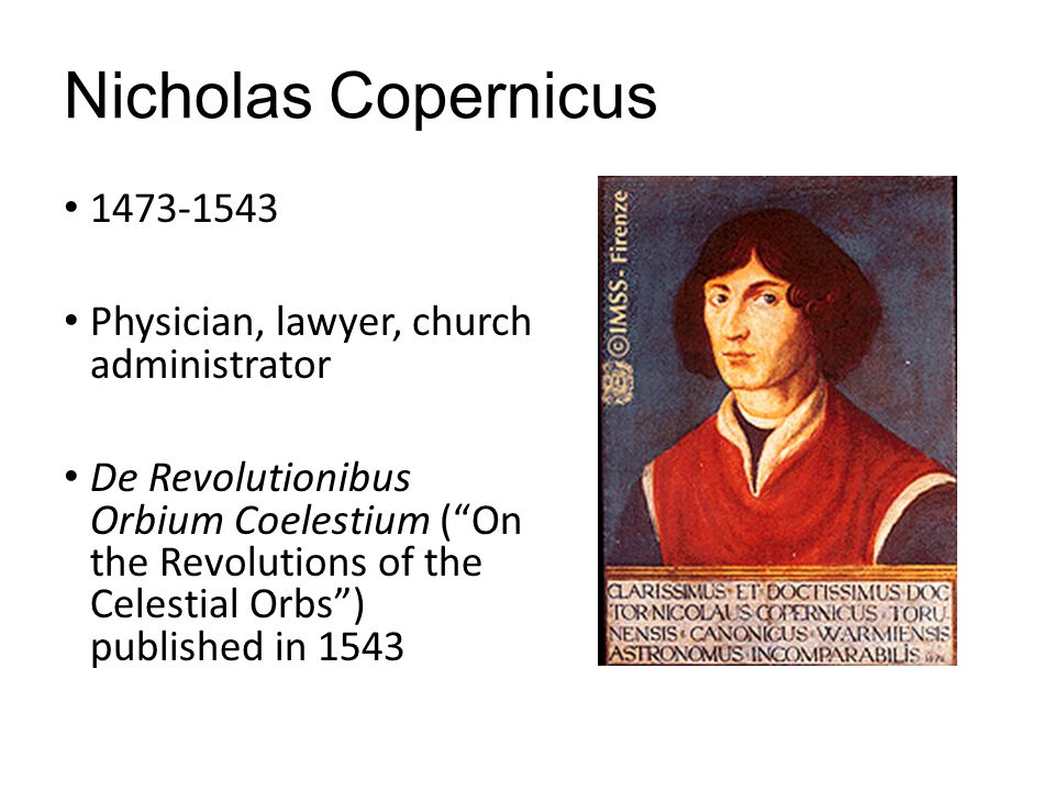 "Nicholas Copernicus 1473-1543 Physician, lawyer, church administrator De Revolutionibus Orbium Coelestium (""On the Revolutions of the Celestial Orbs"")"