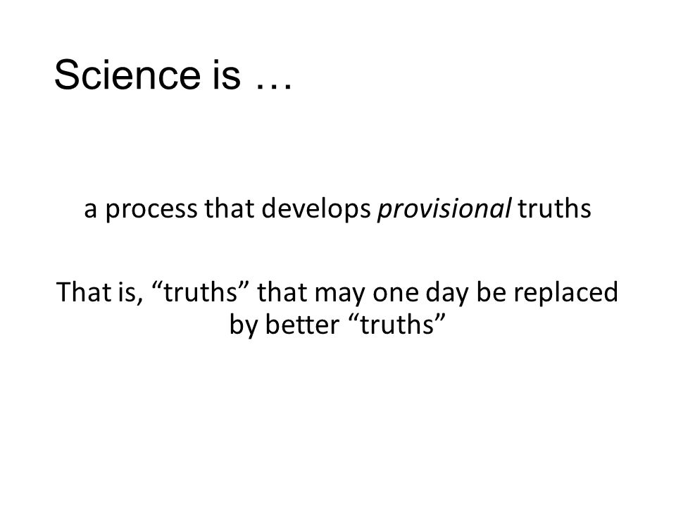 "Science is … a process that develops provisional truths That is, ""truths"" that may one day be replaced by better ""truths"""