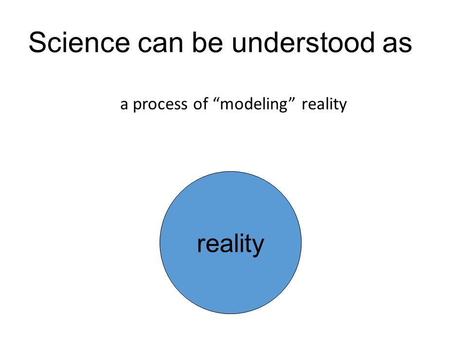 "Science can be understood as a process of ""modeling"" reality reality"