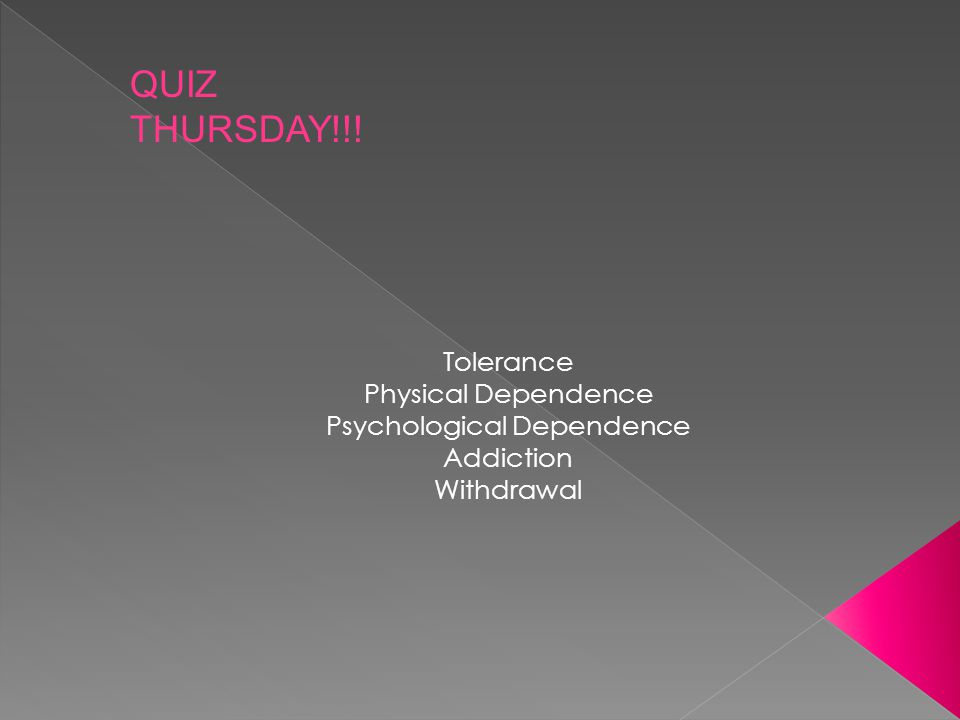 Tolerance Physical Dependence Psychological Dependence Addiction Withdrawal QUIZ THURSDAY!!!