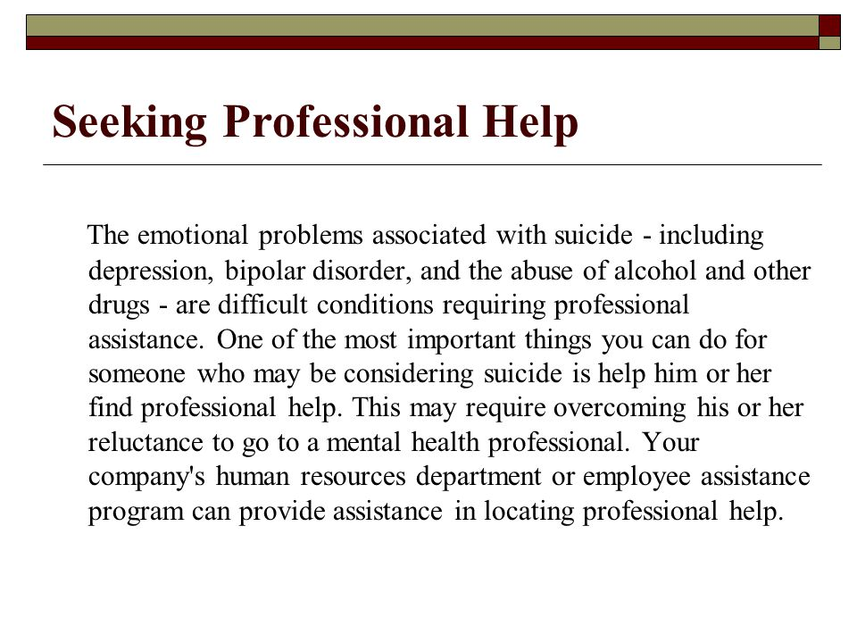 The emotional problems associated with suicide - including depression, bipolar disorder, and the abuse of alcohol and other drugs - are difficult conditions requiring professional assistance.