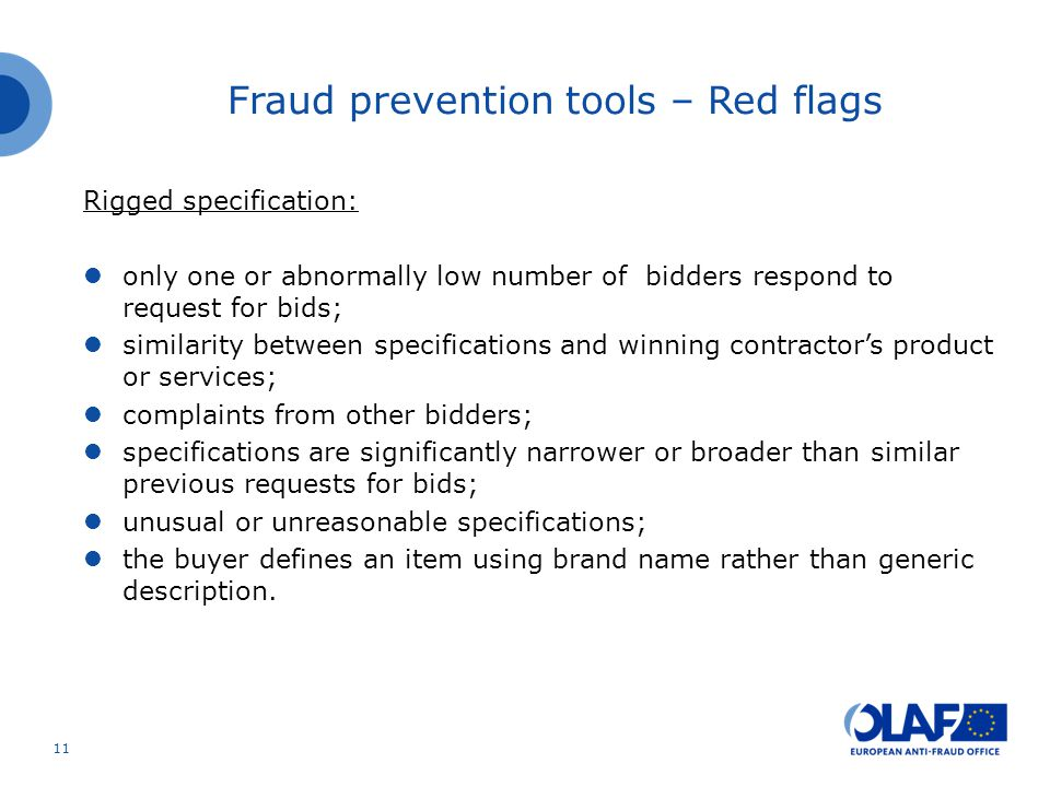 Rigged specification: only one or abnormally low number of bidders respond to request for bids; similarity between specifications and winning contractor's product or services; complaints from other bidders; specifications are significantly narrower or broader than similar previous requests for bids; unusual or unreasonable specifications; the buyer defines an item using brand name rather than generic description.