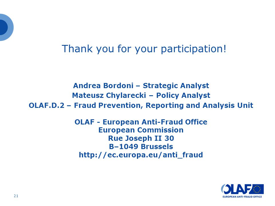 Thank you for your participation! Andrea Bordoni – Strategic Analyst Mateusz Chylarecki – Policy Analyst OLAF.D.2 – Fraud Prevention, Reporting and An