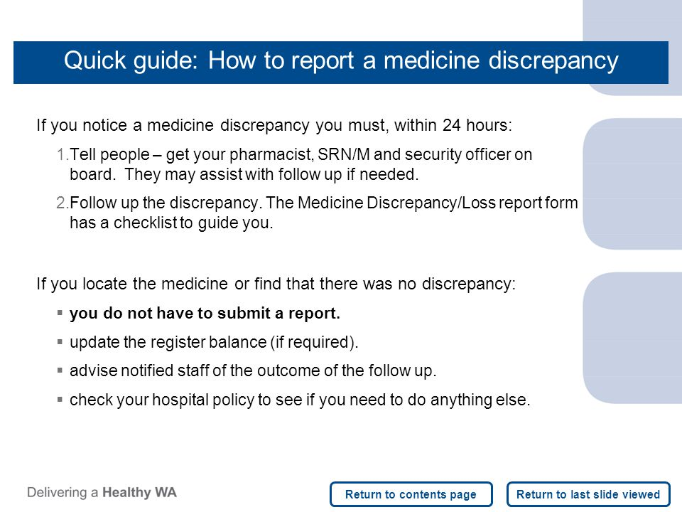 Quick guide: How to report a medicine discrepancy If you notice a medicine discrepancy you must, within 24 hours: 1.Tell people – get your pharmacist,
