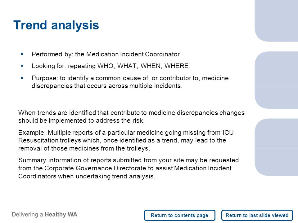 Trend analysis  Performed by: the Medication Incident Coordinator  Looking for: repeating WHO, WHAT, WHEN, WHERE  Purpose: to identify a common cause of, or contributor to, medicine discrepancies that occurs across multiple incidents.