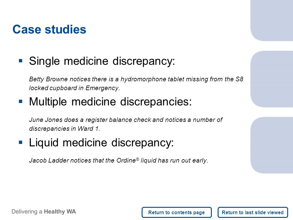 Case studies  Single medicine discrepancy: Betty Browne notices there is a hydromorphone tablet missing from the S8 locked cupboard in Emergency.