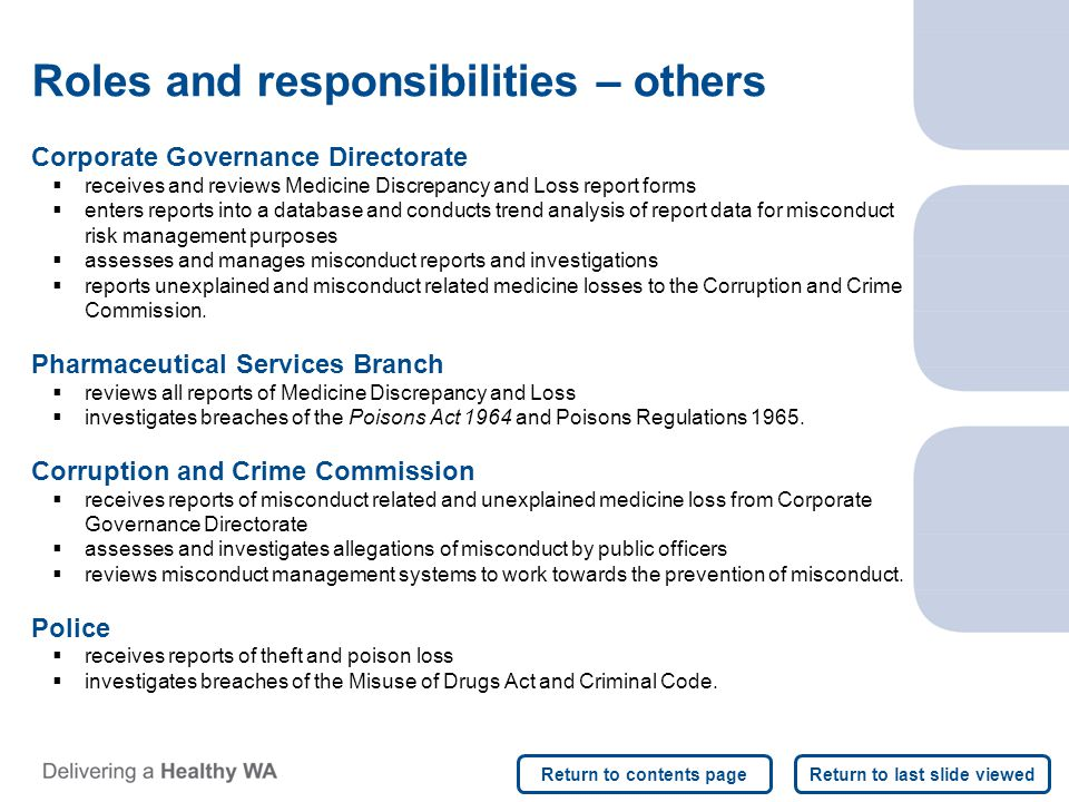 Corporate Governance Directorate  receives and reviews Medicine Discrepancy and Loss report forms  enters reports into a database and conducts trend analysis of report data for misconduct risk management purposes  assesses and manages misconduct reports and investigations  reports unexplained and misconduct related medicine losses to the Corruption and Crime Commission.
