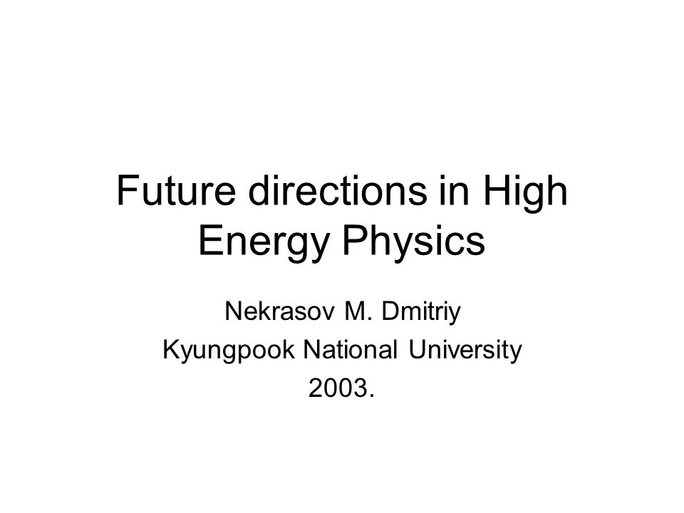 Future directions in High Energy Physics Nekrasov M. Dmitriy Kyungpook National University 2003.