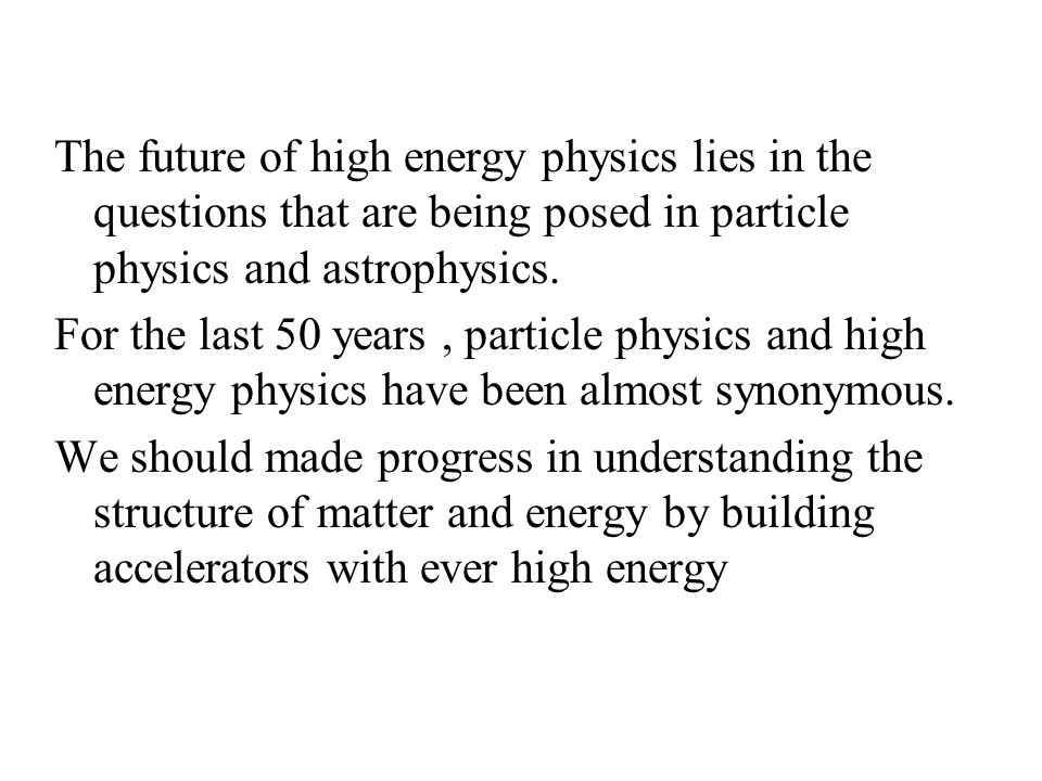 The future of high energy physics lies in the questions that are being posed in particle physics and astrophysics. For the last 50 years, particle phy