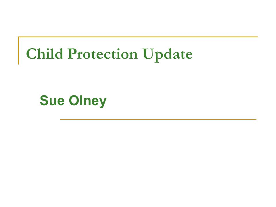 Child Protection Update Sue Olney