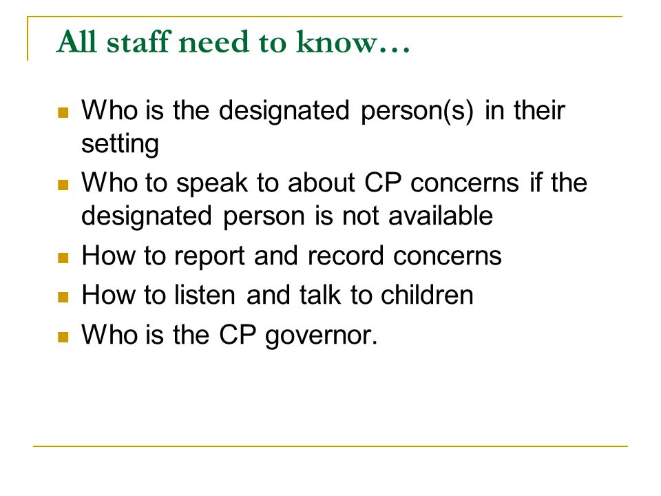 All staff need to know… Who is the designated person(s) in their setting Who to speak to about CP concerns if the designated person is not available H