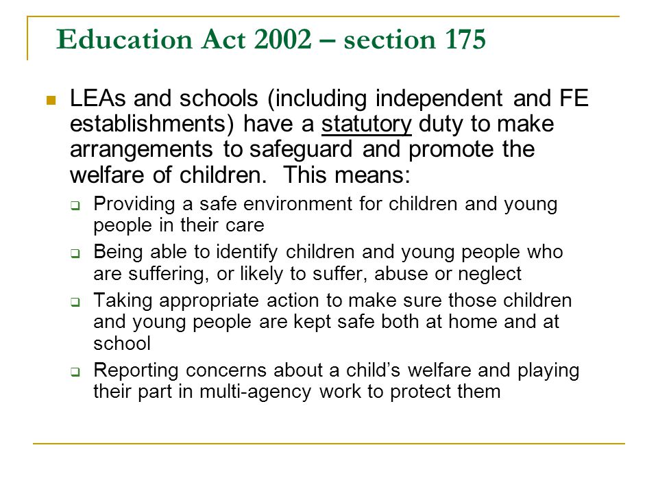 Education Act 2002 – section 175 LEAs and schools (including independent and FE establishments) have a statutory duty to make arrangements to safeguar