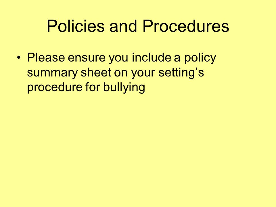 Policies and Procedures Please ensure you include a policy summary sheet on your setting's procedure for bullying