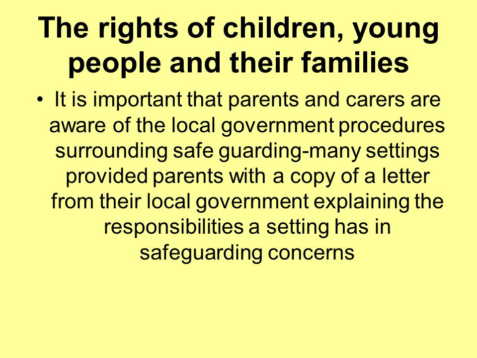 The rights of children, young people and their families It is important that parents and carers are aware of the local government procedures surrounding safe guarding-many settings provided parents with a copy of a letter from their local government explaining the responsibilities a setting has in safeguarding concerns