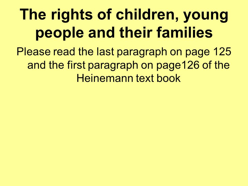 The rights of children, young people and their families Please read the last paragraph on page 125 and the first paragraph on page126 of the Heinemann text book