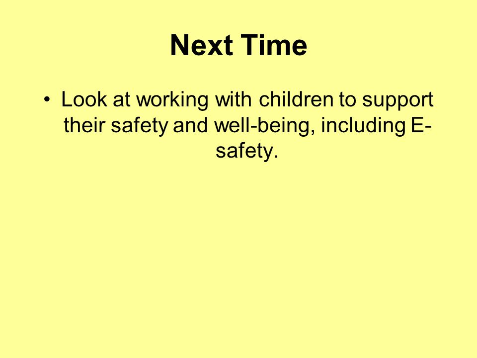 Next Time Look at working with children to support their safety and well-being, including E- safety.