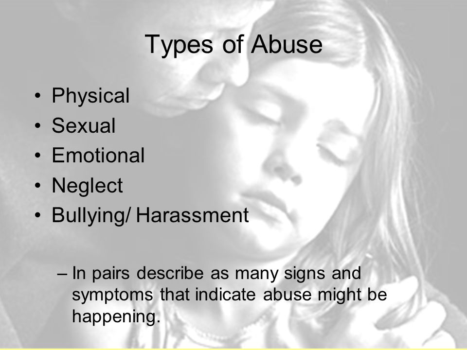 Types of Abuse Physical Sexual Emotional Neglect Bullying/ Harassment –In pairs describe as many signs and symptoms that indicate abuse might be happening.