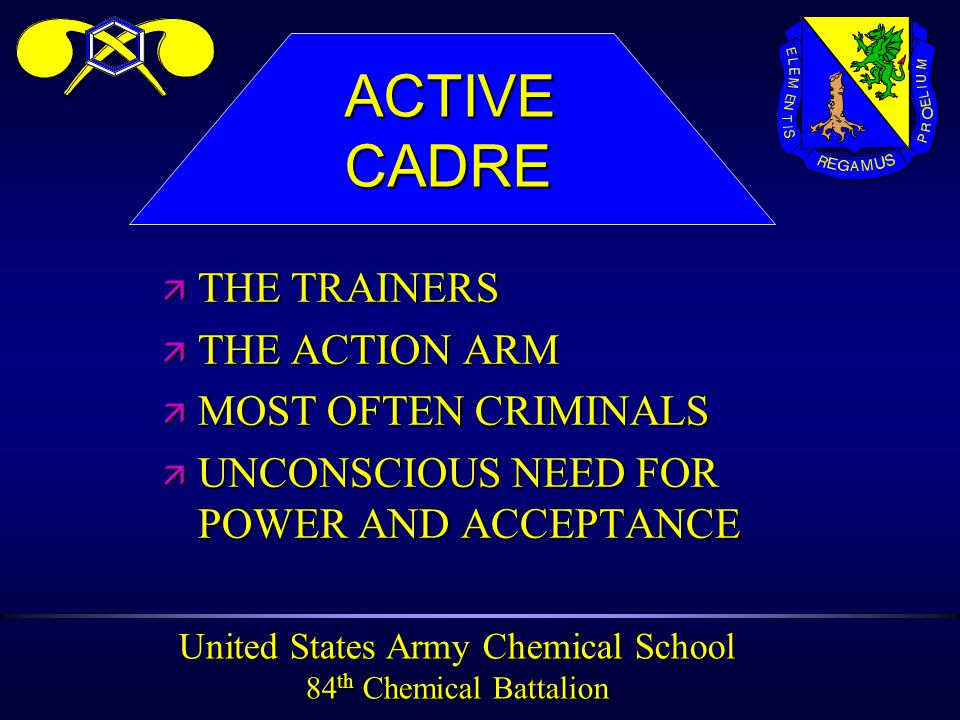 United States Army Chemical School 84 th Chemical Battalion ä THE TRAINERS ä THE ACTION ARM ä MOST OFTEN CRIMINALS ä UNCONSCIOUS NEED FOR POWER AND ACCEPTANCE ACTIVECADRE