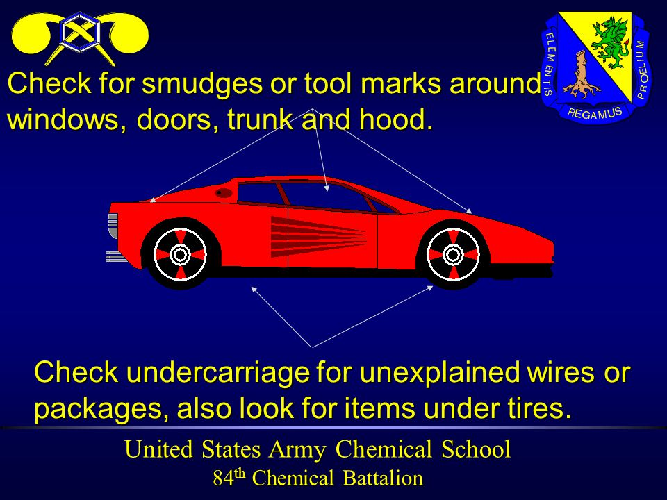 United States Army Chemical School 84 th Chemical Battalion Check undercarriage for unexplained wires or packages, also look for items under tires.