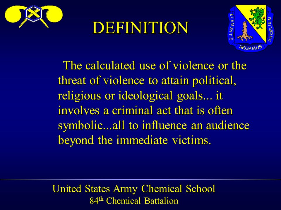 United States Army Chemical School 84 th Chemical Battalion DEFINITIONDEFINITION The calculated use of violence or the threat of violence to attain political, religious or ideological goals...