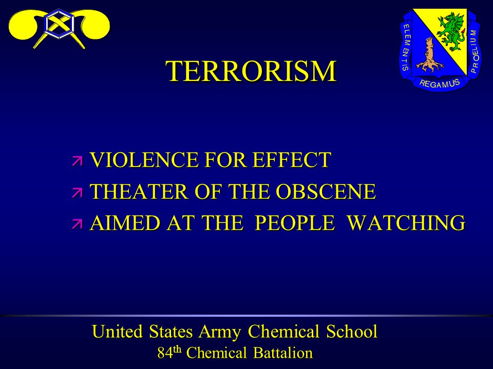 United States Army Chemical School 84 th Chemical Battalion TERRORISMTERRORISM ä VIOLENCE FOR EFFECT ä THEATER OF THE OBSCENE ä AIMED AT THE PEOPLE WATCHING