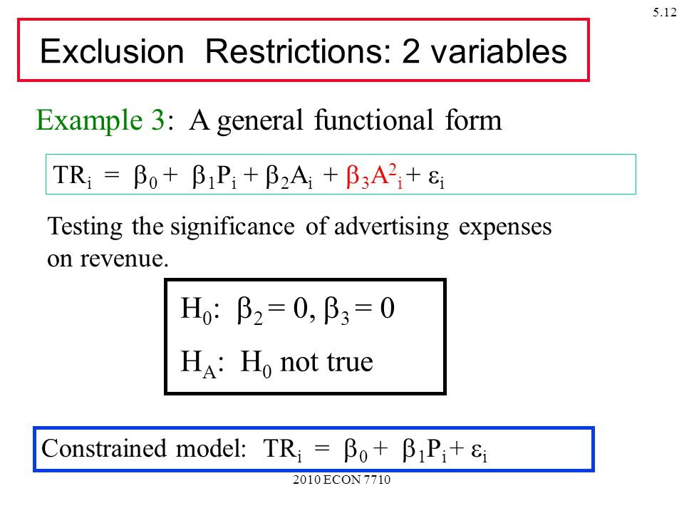 2010 ECON 7710 5.12 Exclusion Restrictions: 2 variables TR i =  0 +  1 P i +  2 A i +  3 A 2 i +  i Example 3: A general functional form H 0 :   = 0,  3 = 0 H A : H 0 not true Testing the significance of advertising expenses on revenue.