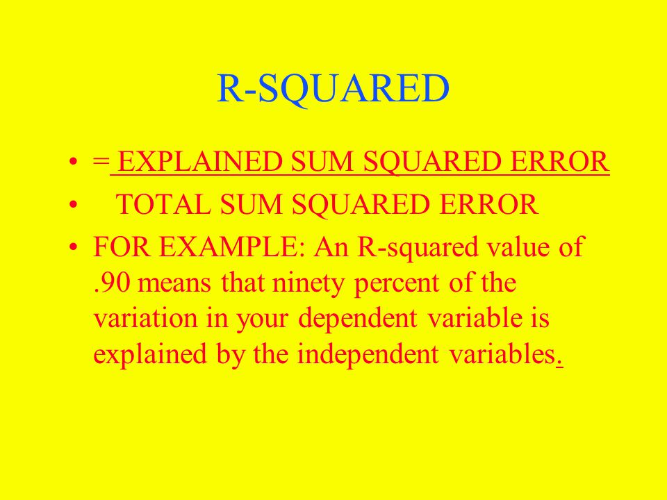 R-SQUARED = EXPLAINED SUM SQUARED ERROR TOTAL SUM SQUARED ERROR FOR EXAMPLE: An R-squared value of.90 means that ninety percent of the variation in your dependent variable is explained by the independent variables.