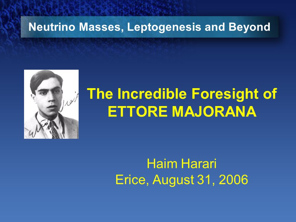 Neutrino Masses, Leptogenesis and Beyond The Incredible Foresight of ETTORE MAJORANA Haim Harari Erice, August 31, 2006