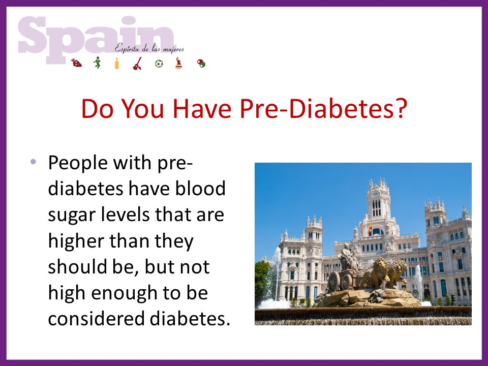 Do You Have Pre-Diabetes? People with pre- diabetes have blood sugar levels that are higher than they should be, but not high enough to be considered
