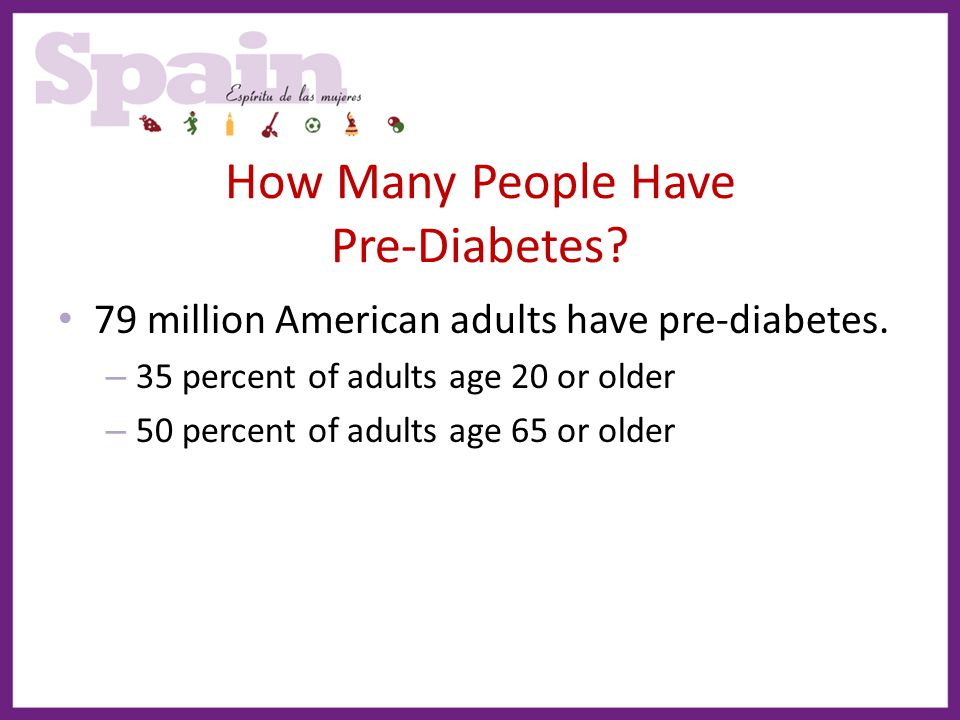 How Many People Have Pre-Diabetes? 79 million American adults have pre-diabetes. – 35 percent of adults age 20 or older – 50 percent of adults age 65