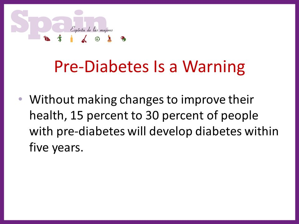 Pre-Diabetes Is a Warning Without making changes to improve their health, 15 percent to 30 percent of people with pre-diabetes will develop diabetes w