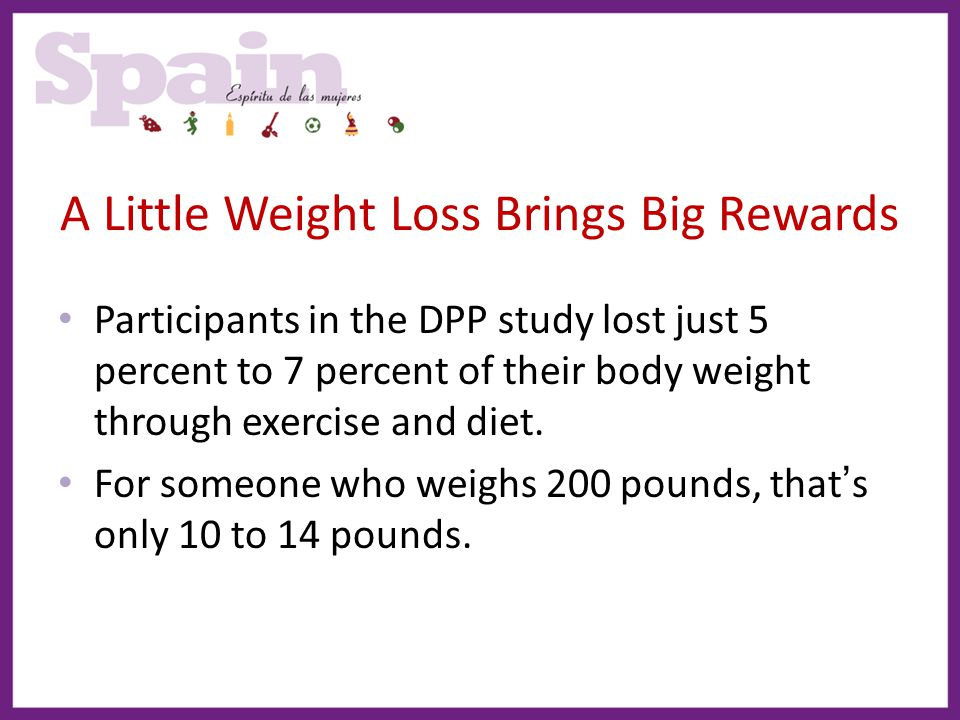 A Little Weight Loss Brings Big Rewards Participants in the DPP study lost just 5 percent to 7 percent of their body weight through exercise and diet.