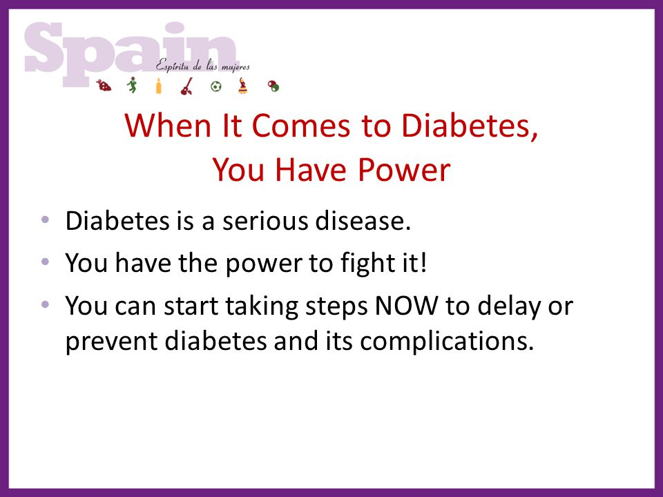 When It Comes to Diabetes, You Have Power Diabetes is a serious disease. You have the power to fight it! You can start taking steps NOW to delay or pr