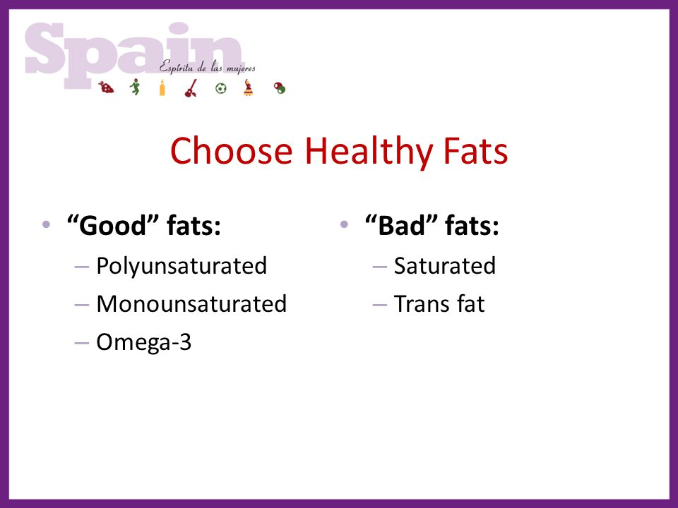 """Choose Healthy Fats """"Good"""" fats: – Polyunsaturated – Monounsaturated – Omega-3 """"Bad"""" fats: – Saturated – Trans fat"""