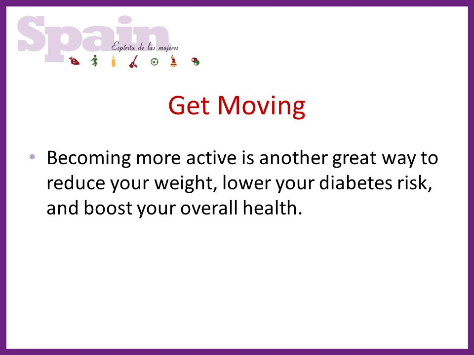 Get Moving Becoming more active is another great way to reduce your weight, lower your diabetes risk, and boost your overall health.