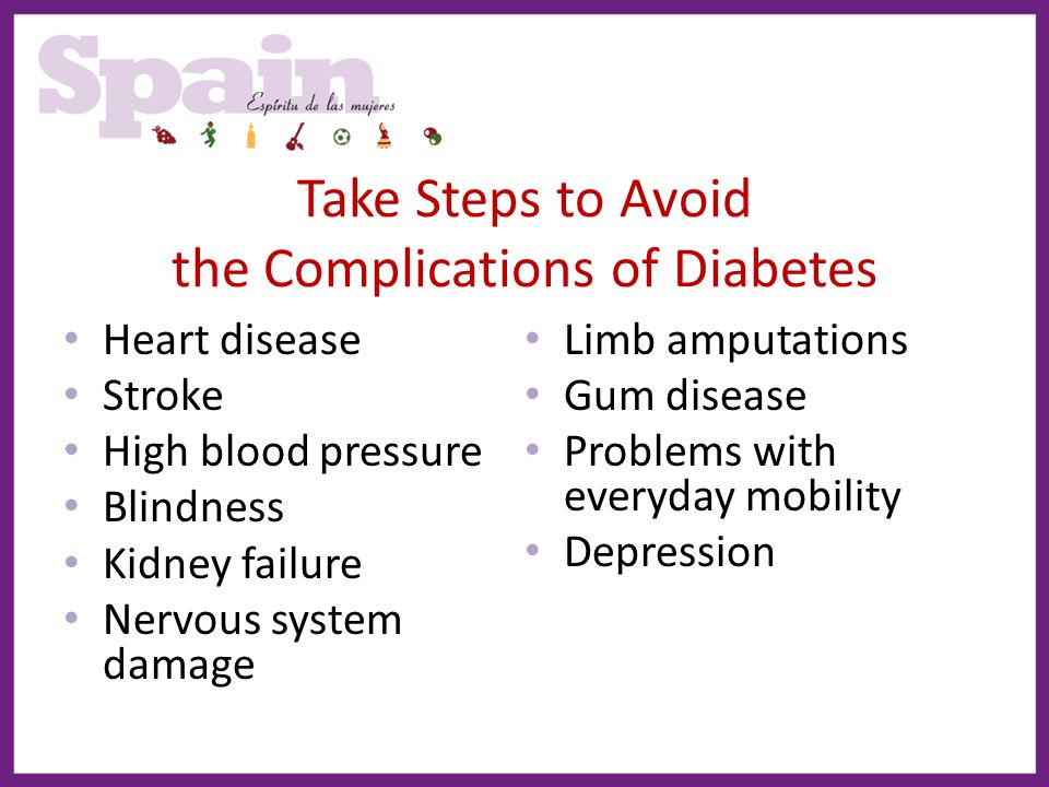 Take Steps to Avoid the Complications of Diabetes Heart disease Stroke High blood pressure Blindness Kidney failure Nervous system damage Limb amputat