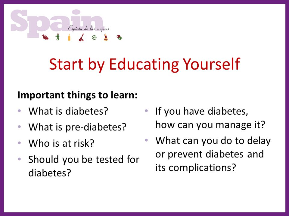 Start by Educating Yourself Important things to learn: What is diabetes? What is pre-diabetes? Who is at risk? Should you be tested for diabetes? If y