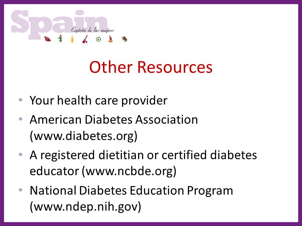 Other Resources Your health care provider American Diabetes Association (www.diabetes.org) A registered dietitian or certified diabetes educator (www.